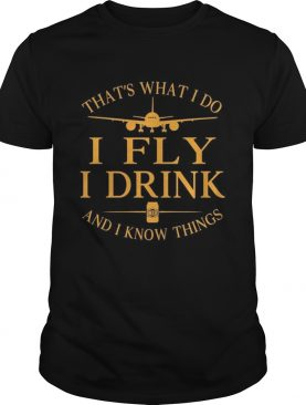 Thats what I do I Fly I drink Beer and I know things shirt