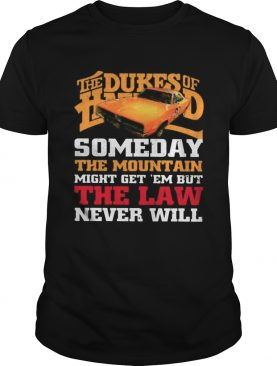 The Dukes Of Hazzard Someday The Mountain Might Get Em But The Law Never Will shirt