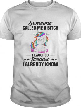 Unicorns Someone Called Me A Bitch I Laughed Because I Already Know shirt