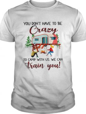 You Dont Have To Be Crazy To Camp With Us We Can Train You shirt