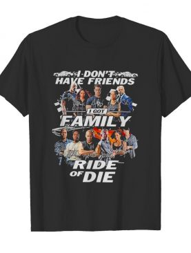 Attractive fast and furious I don't have friends I got family ride of die signatures shirt