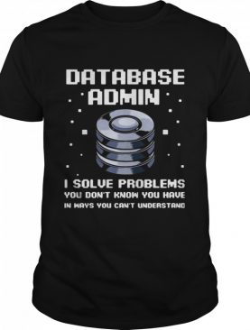 Database Admin I Solve Problems You Don't Know You Have In Ways You Can't Understand shirt