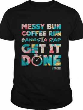 Messy Bun Coffee Run Gangsta Rap Get It Done Fitness shirt