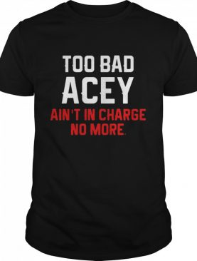 Too Bad Acey Ain't In Charge No More shirt