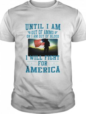 Until I am out of ammo or I am out of blood I will fight for America shirts