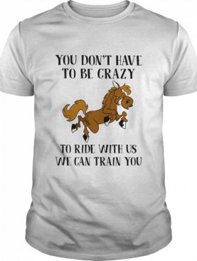 You Don't Have To Be Crazy To Ride With Us We Can Train You Horse shirt