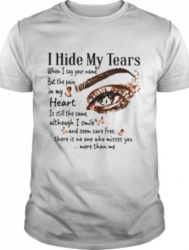 I Hide My Tears When I Say Your Name But The Pain In My Heart Thers Is No One Who Misses You More Than Me Eye shirt