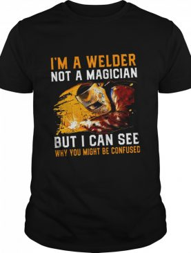 Im A Welder Not A Magician But I Can See Why You Might Be Confused shirt