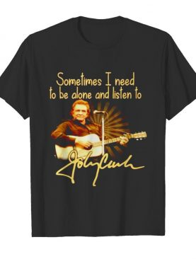 Sometimes I need to be alone and listen to Johnny Cash shirt